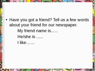 Have you got a friend? Tell us a few words about your friend for our newspap