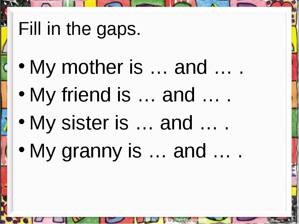 Fill in the gaps. My mother is … and … . My friend is … and … . My sister is...