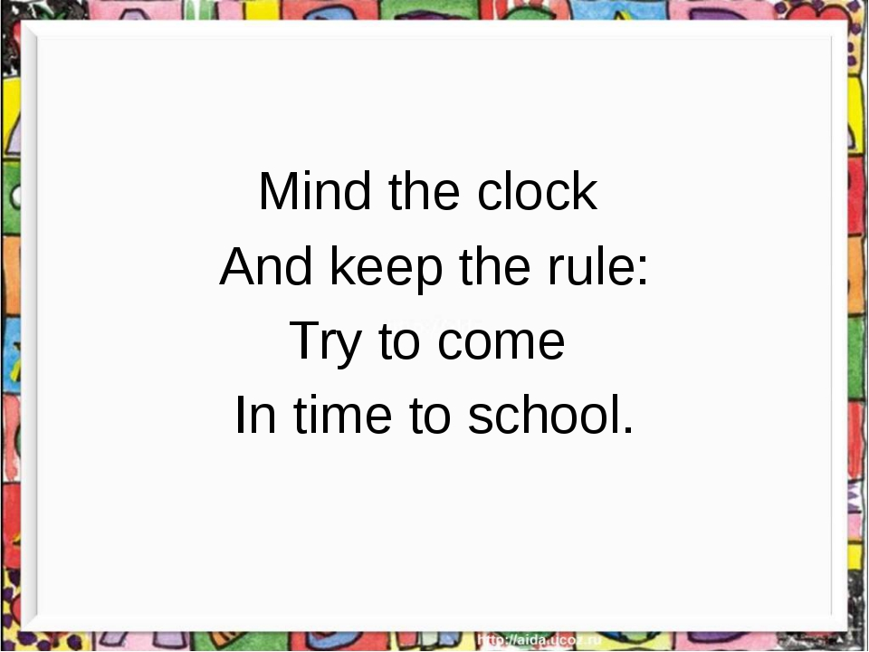 Mind the clock And keep the rule: Try to come In time to school.