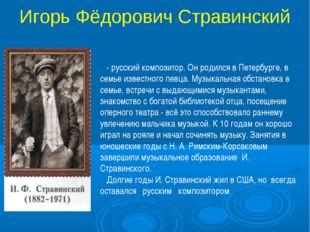 Игорь Фёдорович Стравинский - русский композитор. Он родился в Петербурге, в