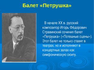 Балет «Петрушка» В начале XX в. русский композитор Игорь Фёдорович Стравински