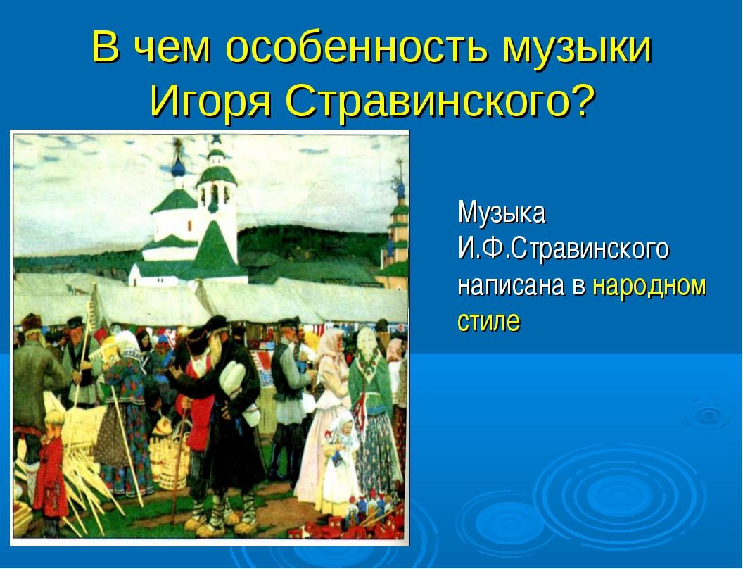В чем особенность музыки Игоря Стравинского? Музыка И.Ф.Стравинского написана...