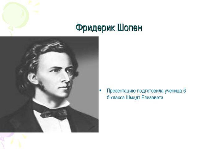 Фридерик Шопен Презентацию подготовила ученица 6 б класса Шмидт Елизавета