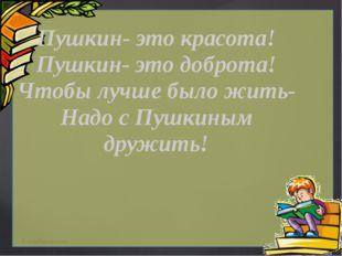 Пушкин- это красота! Пушкин- это доброта! Чтобы лучше было жить- Надо с Пушк