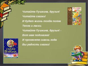 Читайте Пушкина, друзья! Читайте сказки! И будет жизнь тогда полна Тепла и ла