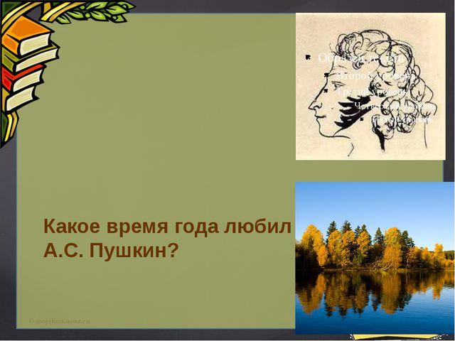 Какое время года любил А.С. Пушкин? © stopilina.ucoz.ru