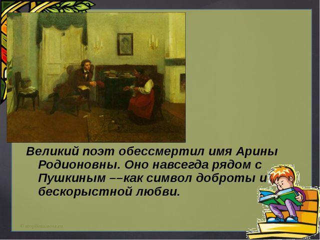 Великий поэт обессмертил имя Арины Родионовны. Оно навсегда рядом с Пушкиным...
