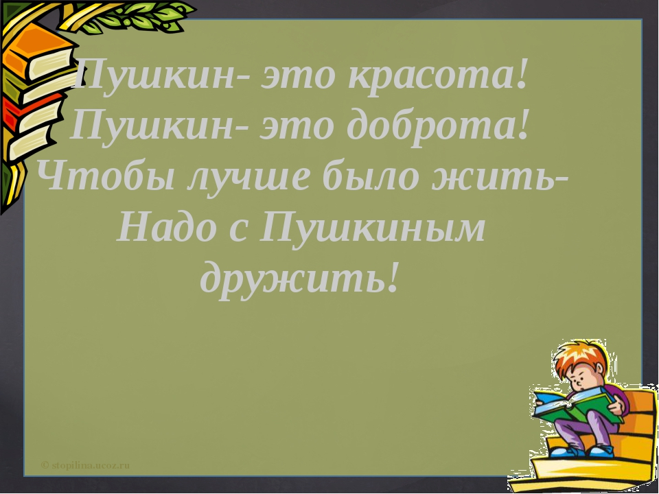 Пушкин- это красота! Пушкин- это доброта! Чтобы лучше было жить- Надо с Пушк...