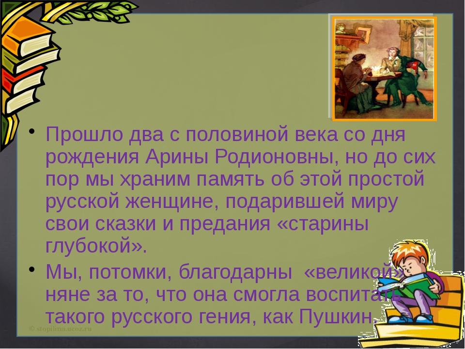 Прошло два с половиной века со дня рождения Арины Родионовны, но до сих пор...