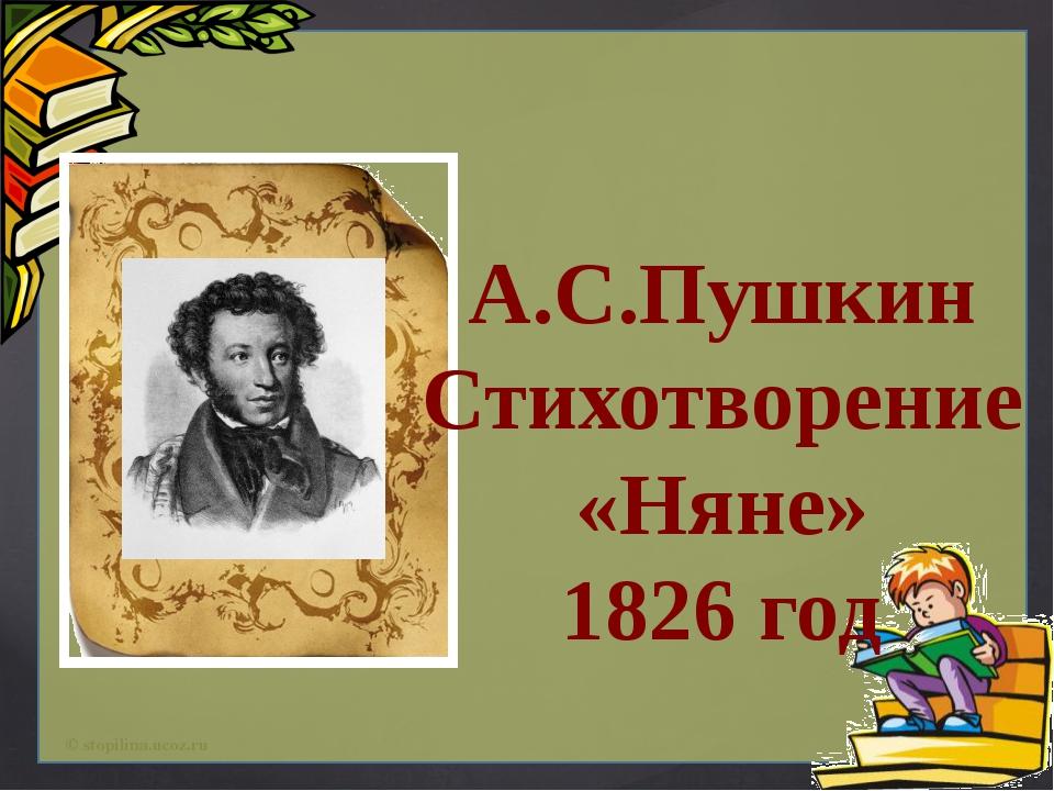 А.С.Пушкин Стихотворение «Няне» 1826 год © stopilina.ucoz.ru