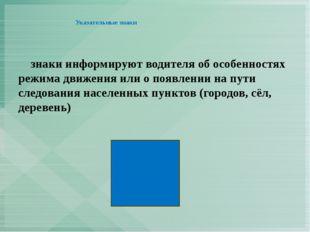 Указательные знаки      знаки информируют водителя об особенностях режима дв