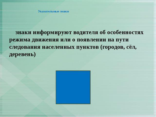 Указательные знаки      знаки информируют водителя об особенностях режима дв...