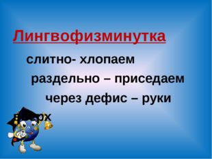 Лингвофизминутка слитно- хлопаем раздельно – приседаем через дефис – руки вв