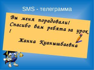 SMS - телеграмма Вы меня порадовали! Спасибо вам ребята за урок ! Жанна Куан