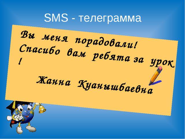 SMS - телеграмма Вы меня порадовали! Спасибо вам ребята за урок ! Жанна Куан...