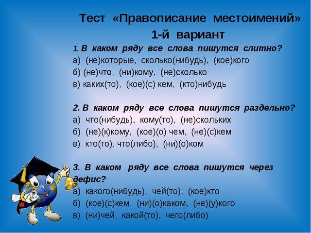 Тест «Правописание местоимений» 1-й вариант 1. В каком ряду все слова пишутся...