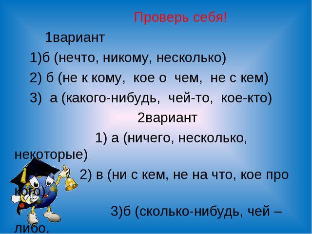 Проверь себя! 1вариант 1)б (нечто, никому, несколько) 2) б (не к кому, кое о...