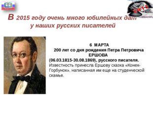 В 2015 году очень много юбилейных дат у наших русских писателей 6 МАРТА 200 л