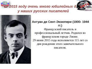 В 2015 году очень много юбилейных дат у наших русских писателей Антуан де Сен