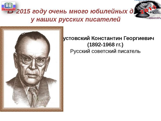 В 2015 году очень много юбилейных дат у наших русских писателей Паустовский К...
