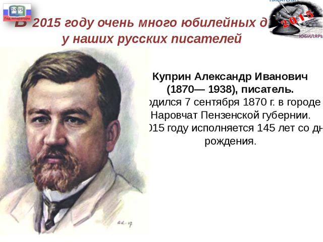 В 2015 году очень много юбилейных дат у наших русских писателей Куприн Алекса...