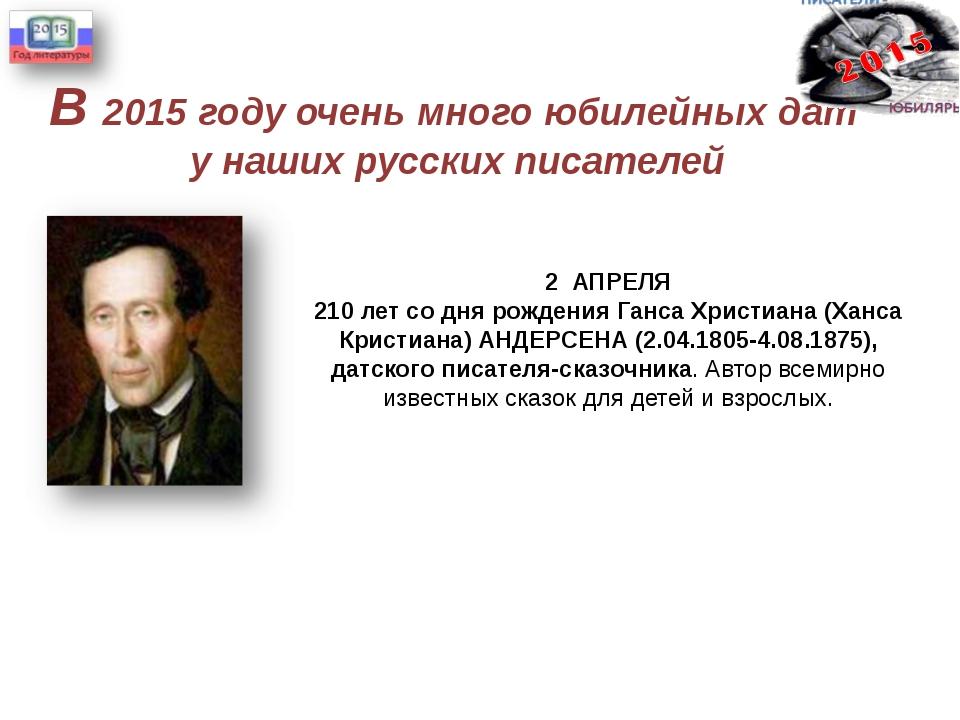 В 2015 году очень много юбилейных дат у наших русских писателей 2 АПРЕЛЯ 210...