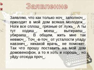 Заявляю, что как только ноч_ заполноч_, приходит в мой дом всякая молодеж_.