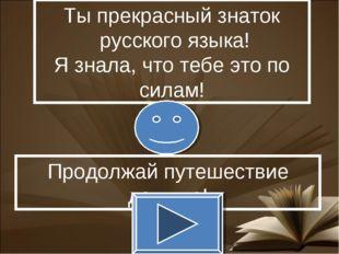 Ты прекрасный знаток русского языка! Я знала, что тебе это по силам! Продолжа