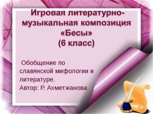Обобщение по славянской мифологии и литературе. Автор: Р. Ахметжанова