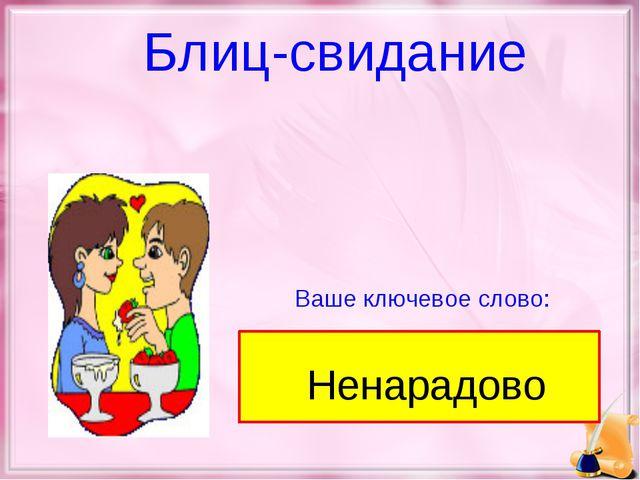 Ваше ключевое слово: Блиц-свидание Ненарадово