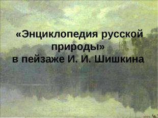 «Энциклопедия русской природы» в пейзаже И. И. Шишкина .