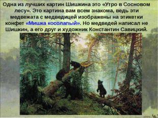Одна из лучших картин Шишкина это «Утро в Сосновом лесу». Это картина вам все