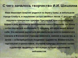 Иван Иванович Шишкин родился на берегу Камы, в небольшом городе Елабуга, в ок