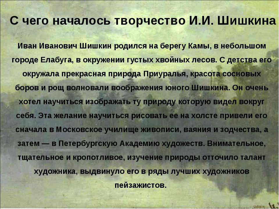 Иван Иванович Шишкин родился на берегу Камы, в небольшом городе Елабуга, в ок...