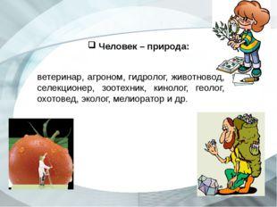 Человек – природа: ветеринар, агроном, гидролог, животновод, селекционер, зо