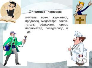 Человек – человек: учитель, врач, журналист, продавец, медсестра, воспи-тате
