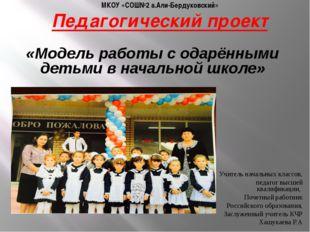 МКОУ «СОШ№2 а.Али-Бердуковский» Педагогический проект Учитель начальных класс