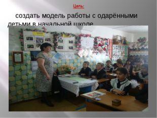 Цель: создать модель работы с одарёнными детьми в начальной школе.