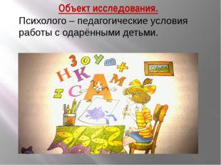 Объект исследования. Психолого – педагогические условия работы с одарёнными д