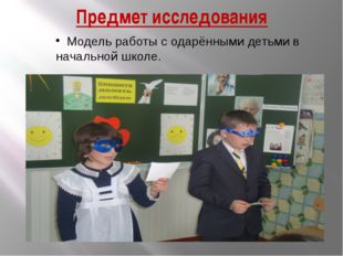 Предмет исследования Модель работы с одарёнными детьми в начальной школе.