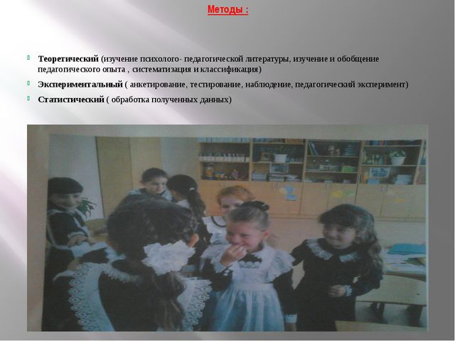 Методы : Теоретический (изучение психолого- педагогической литературы, изучен...