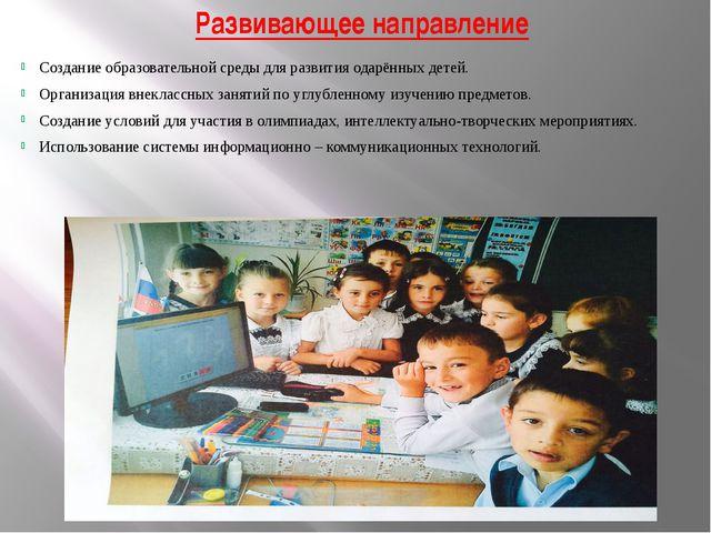 Развивающее направление Создание образовательной среды для развития одарённых...