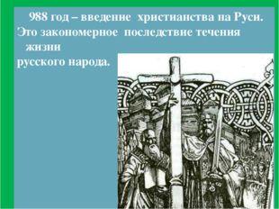 988 год – введение христианства на Руси. Это закономерное последствие течени