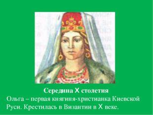 Середина X столетия Ольга – первая княгиня-христианка Киевской Руси. Крестил