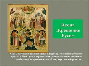 Сын Святослава великий князь Владимир, занявший киевский престол в 980 г., уж