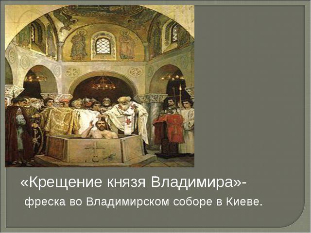 «Крещение князя Владимира»- фреска во Владимирском соборе в Киеве.