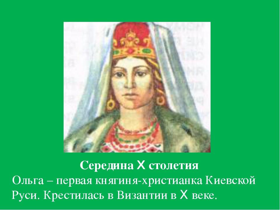 Середина X столетия Ольга – первая княгиня-христианка Киевской Руси. Крестил...