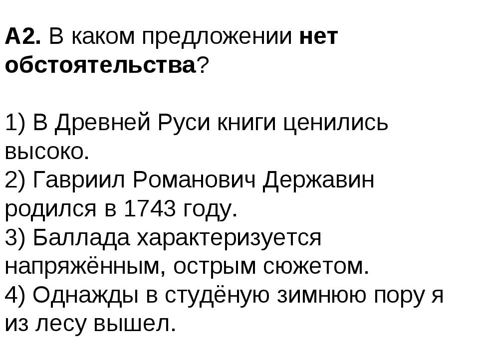 А2. В каком предложении нет обстоятельства? 1) В Древней Руси книги ценились...