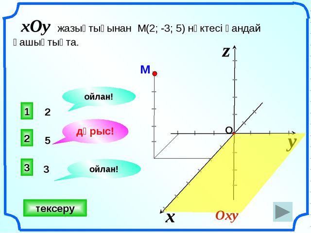 5 3 2 дұрыс! 1 3 ойлан! ойлан! тексеру xOy жазықтығынан М(2; -3; 5) нүктесі қ...