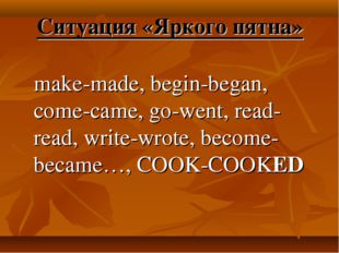 Ситуация «Яркого пятна» make-made, begin-began, come-came, go-went, read-read